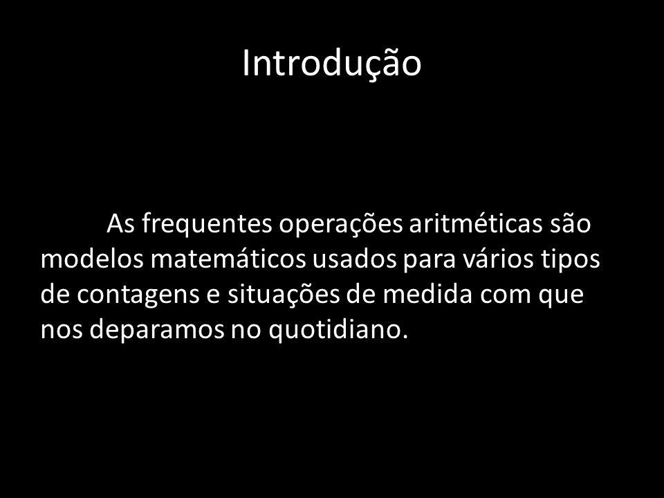Introdução As frequentes operações aritméticas são modelos matemáticos usados para vários tipos de contagens e situações de medida com que nos deparam
