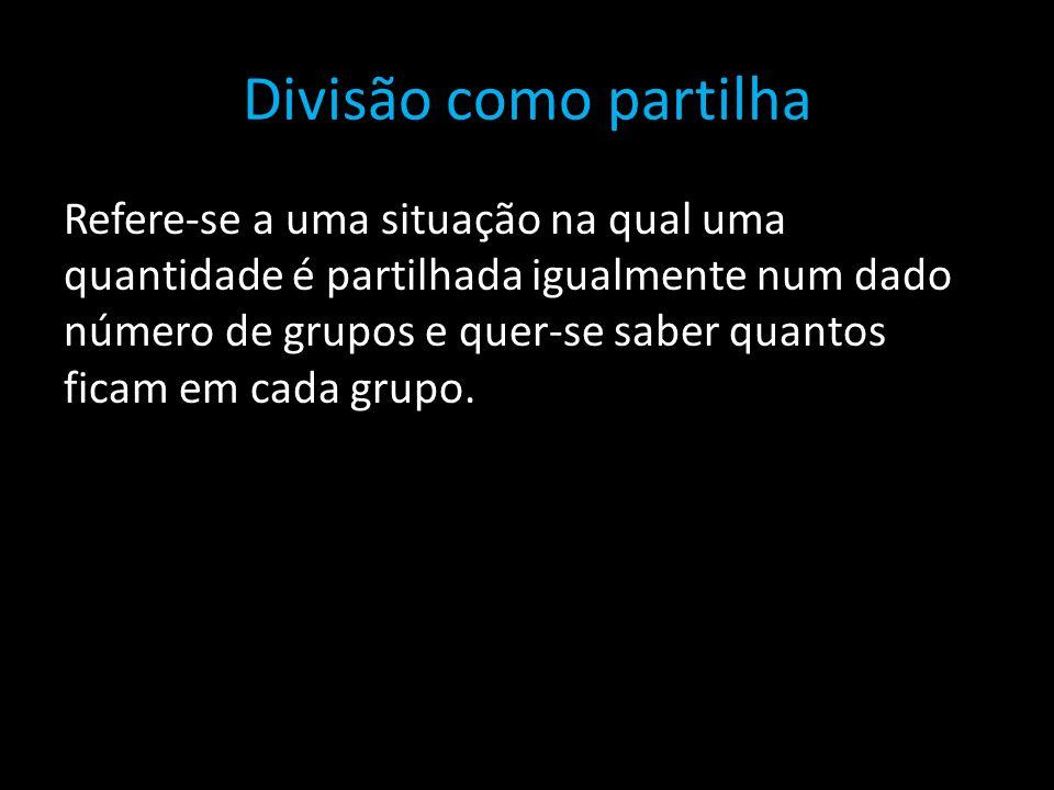 Divisão como partilha Refere-se a uma situação na qual uma quantidade é partilhada igualmente num dado número de grupos e quer-se saber quantos ficam