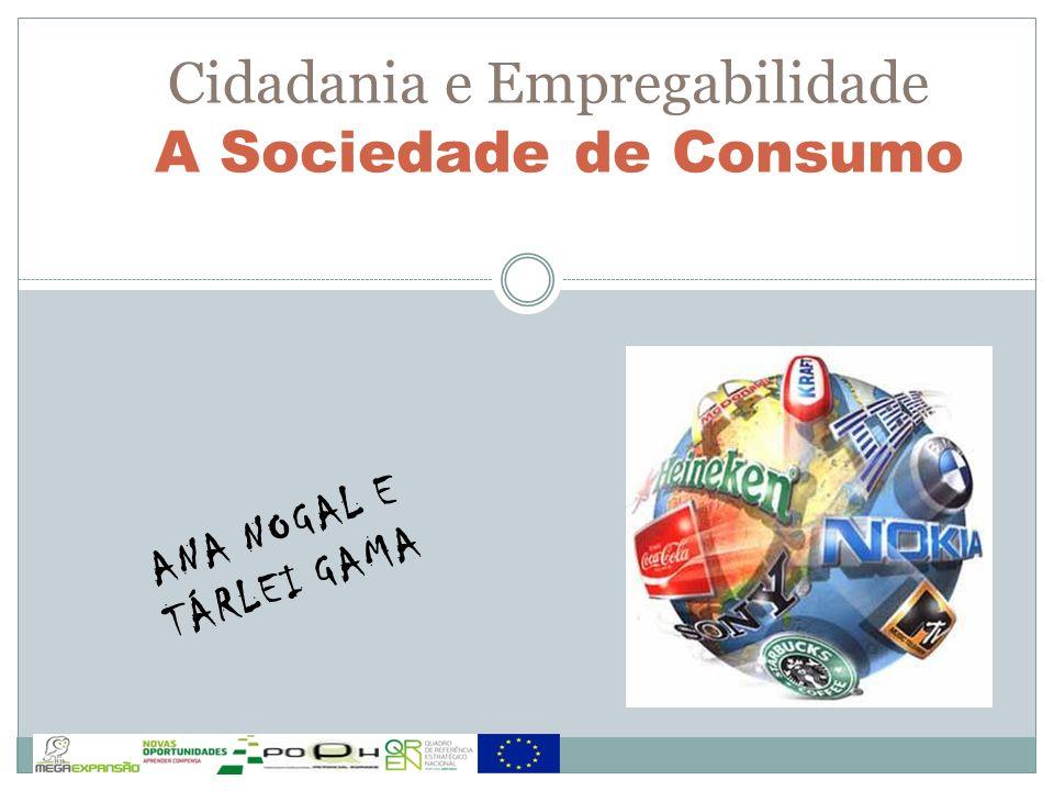 ANA NOGAL E TÁRLEI GAMA Cidadania e Empregabilidade A Sociedade de Consumo