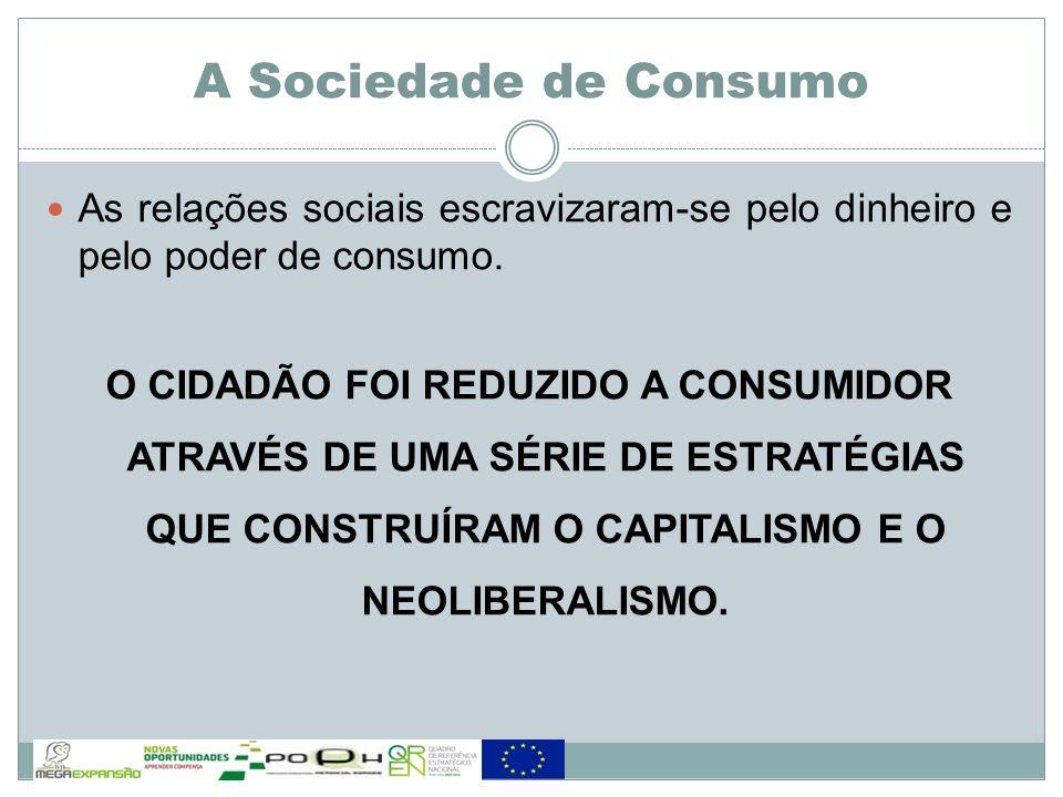 A Sociedade de Consumo As relações sociais escravizaram-se pelo dinheiro e pelo poder de consumo. O CIDADÃO FOI REDUZIDO A CONSUMIDOR ATRAVÉS DE UMA S