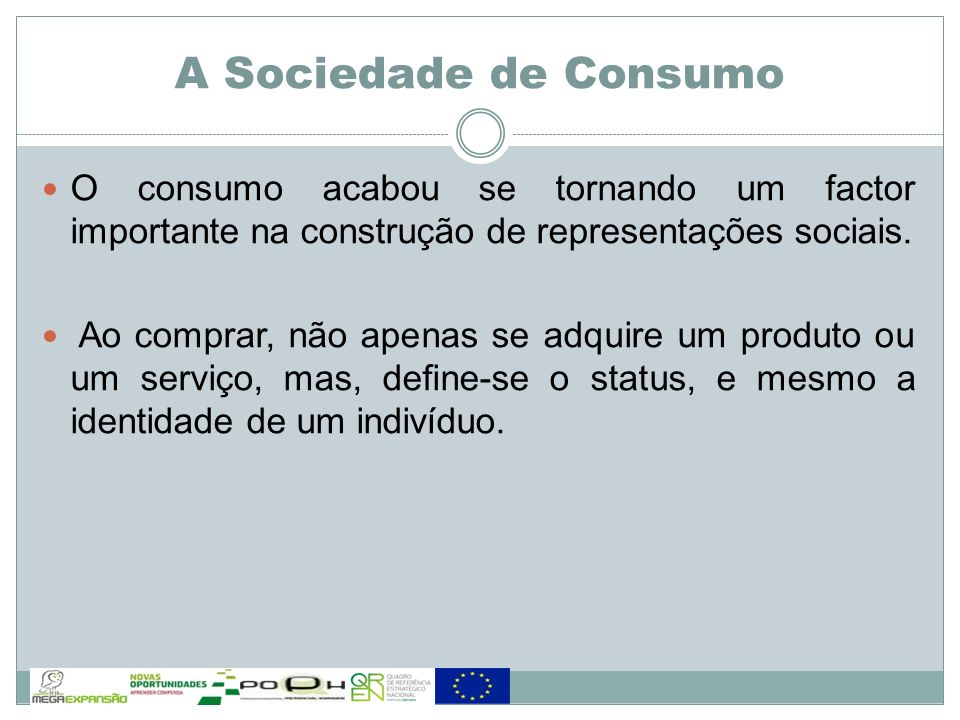 A Sociedade de Consumo O consumo acabou se tornando um factor importante na construção de representações sociais. Ao comprar, não apenas se adquire um