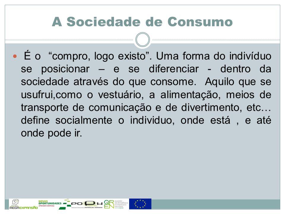 A Sociedade de Consumo É o compro, logo existo. Uma forma do indivíduo se posicionar – e se diferenciar - dentro da sociedade através do que consome.