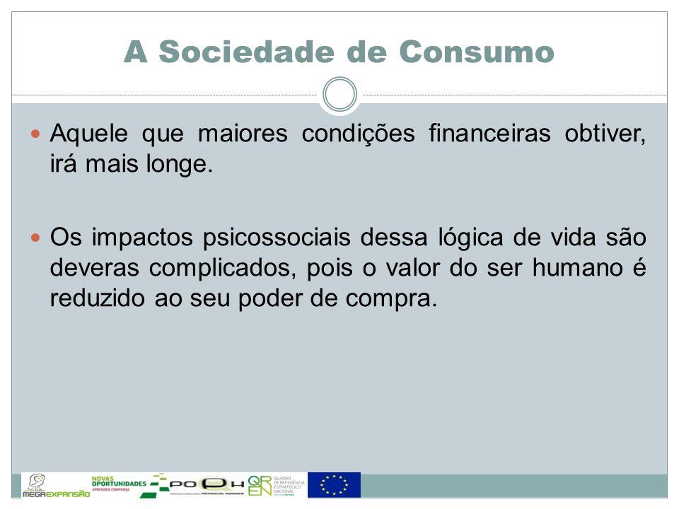 A Sociedade de Consumo Aquele que maiores condições financeiras obtiver, irá mais longe. Os impactos psicossociais dessa lógica de vida são deveras co