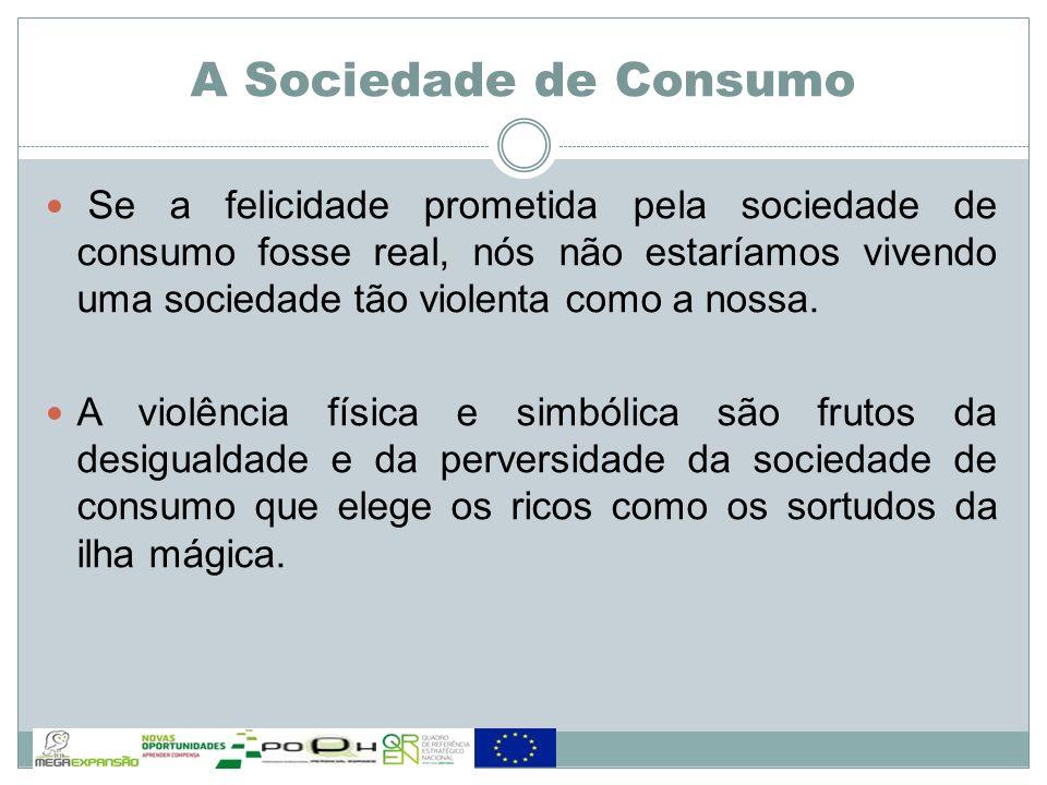 Se a felicidade prometida pela sociedade de consumo fosse real, nós não estaríamos vivendo uma sociedade tão violenta como a nossa. A violência física