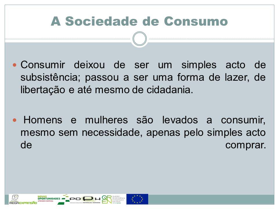 Consumir deixou de ser um simples acto de subsistência; passou a ser uma forma de lazer, de libertação e até mesmo de cidadania. Homens e mulheres são