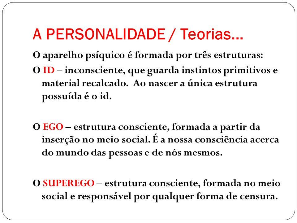 A PERSONALIDADE / Teorias... O aparelho psíquico é formada por três estruturas: O ID – inconsciente, que guarda instintos primitivos e material recalc
