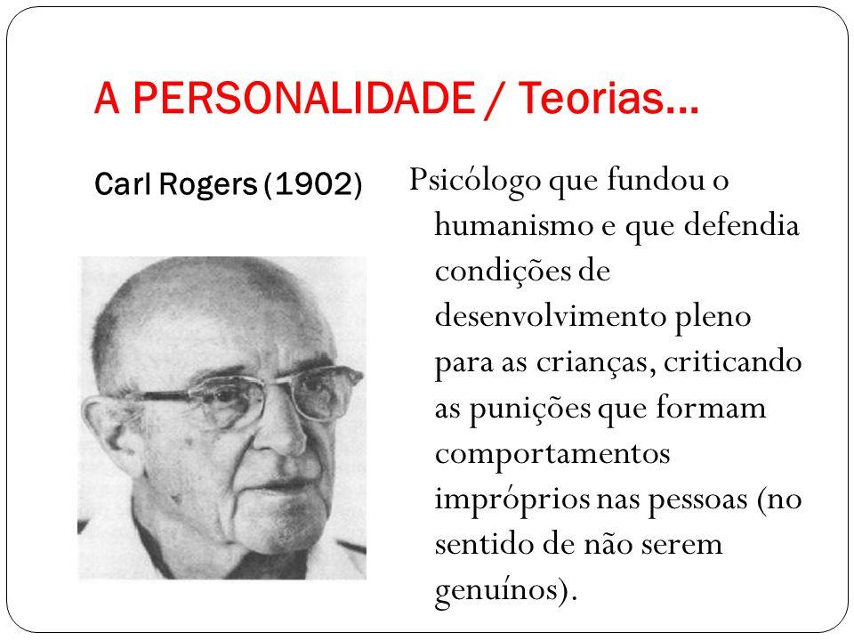 A PERSONALIDADE / Teorias... Carl Rogers (1902) Psicólogo que fundou o humanismo e que defendia condições de desenvolvimento pleno para as crianças, c