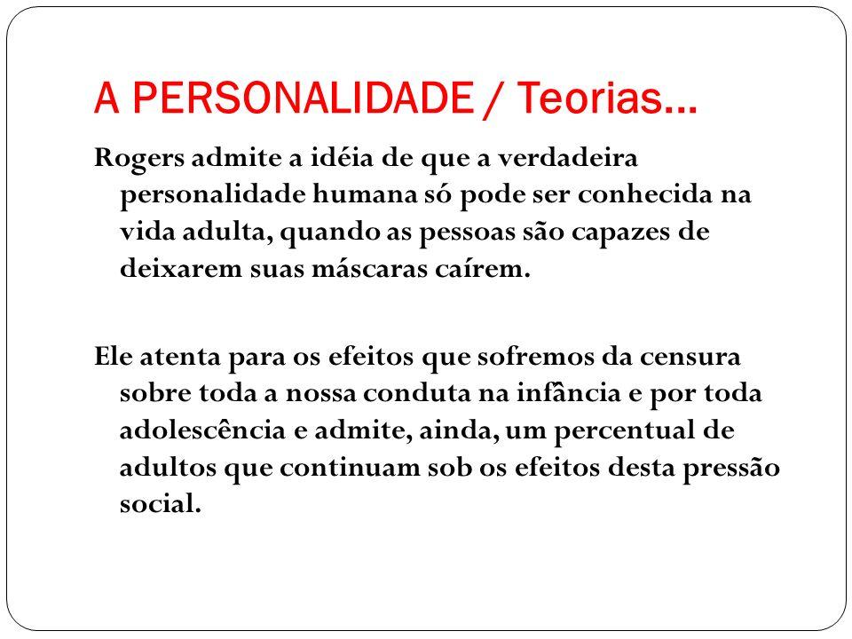 A PERSONALIDADE / Teorias... Rogers admite a idéia de que a verdadeira personalidade humana só pode ser conhecida na vida adulta, quando as pessoas sã