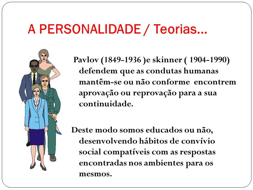 A PERSONALIDADE / Teorias... Pavlov (1849-1936 )e skinner ( 1904-1990) defendem que as condutas humanas mantêm-se ou não conforme encontrem aprovação