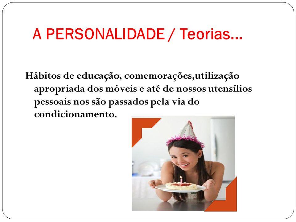 A PERSONALIDADE / Teorias... Hábitos de educação, comemorações,utilização apropriada dos móveis e até de nossos utensílios pessoais nos são passados p