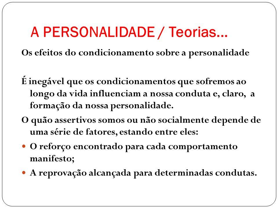 A PERSONALIDADE / Teorias... Os efeitos do condicionamento sobre a personalidade É inegável que os condicionamentos que sofremos ao longo da vida infl