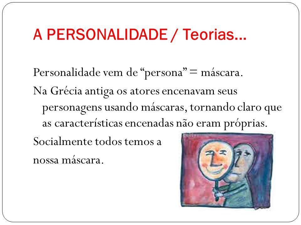 A PERSONALIDADE / Teorias... Personalidade vem de persona = máscara. Na Grécia antiga os atores encenavam seus personagens usando máscaras, tornando c