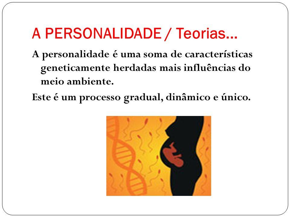 A PERSONALIDADE / Teorias... A personalidade é uma soma de características geneticamente herdadas mais influências do meio ambiente. Este é um process