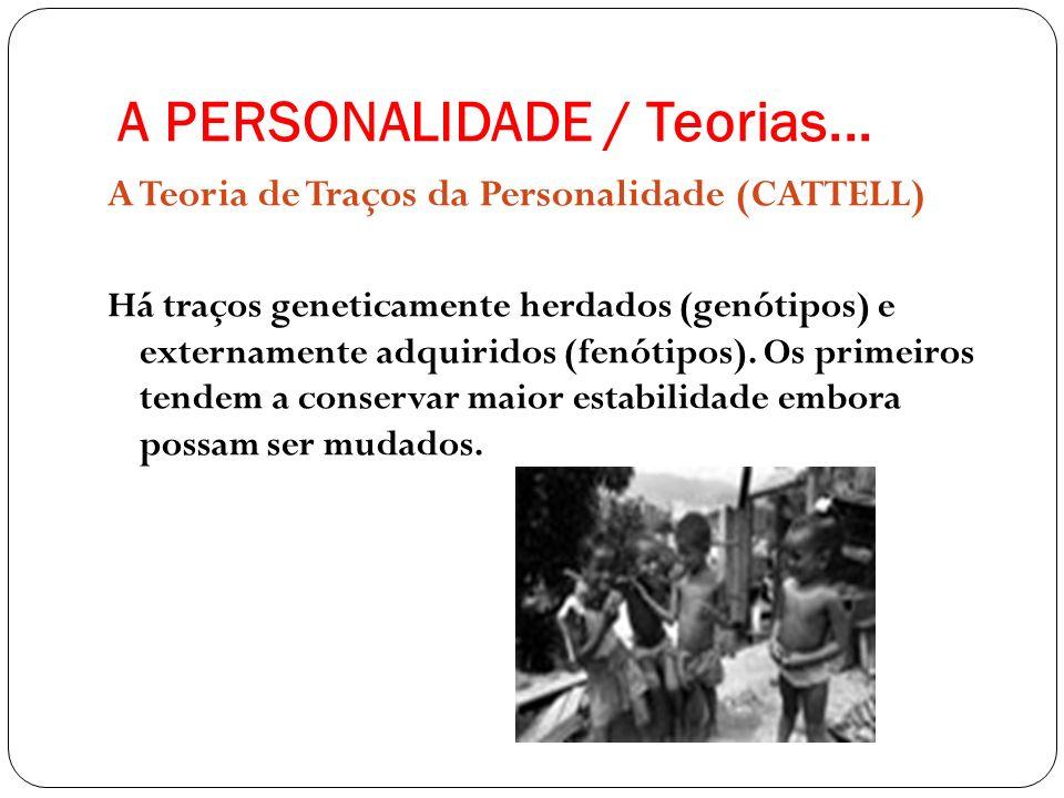 A PERSONALIDADE / Teorias... A Teoria de Traços da Personalidade (CATTELL) Há traços geneticamente herdados (genótipos) e externamente adquiridos (fen