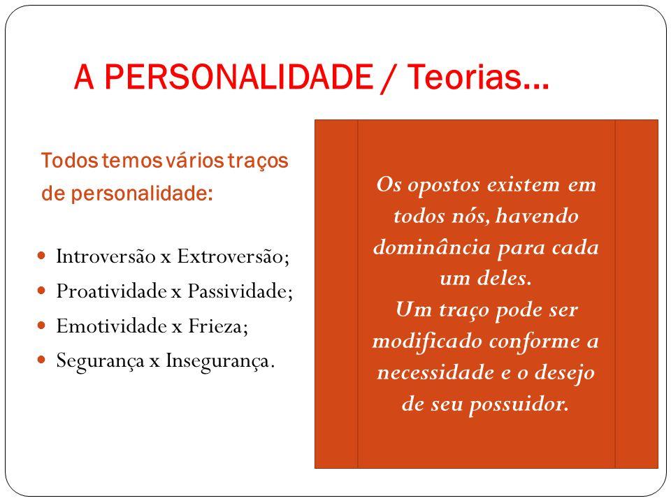 A PERSONALIDADE / Teorias... Todos temos vários traços de personalidade: Introversão x Extroversão; Proatividade x Passividade; Emotividade x Frieza;