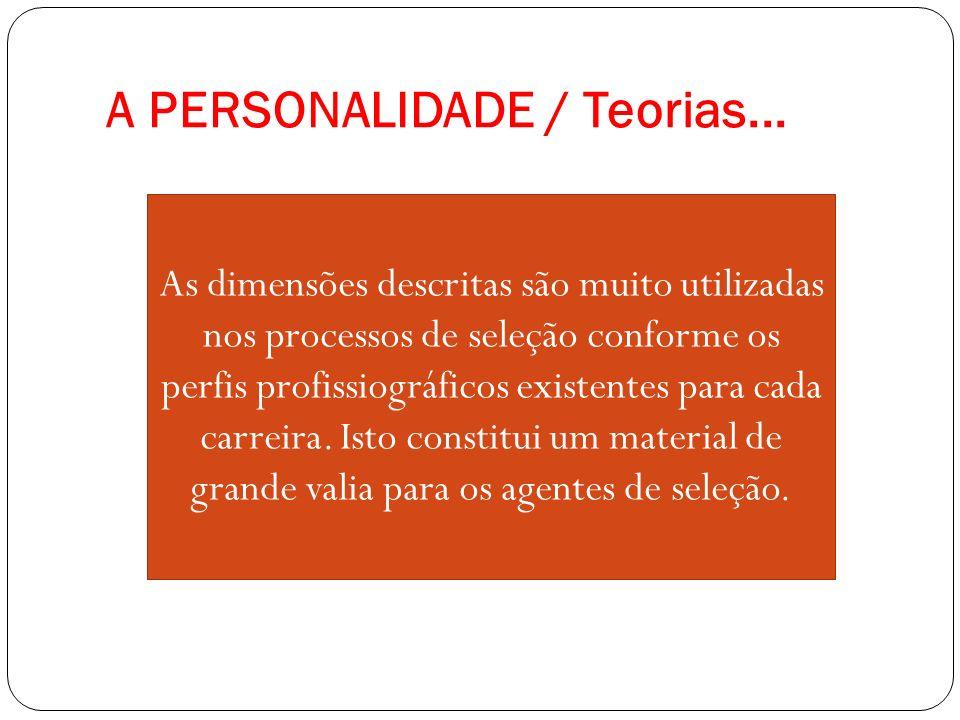A PERSONALIDADE / Teorias... As dimensões descritas são muito utilizadas nos processos de seleção conforme os perfis profissiográficos existentes para