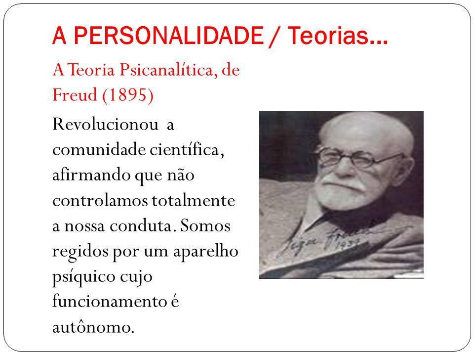 A PERSONALIDADE / Teorias... A Teoria Psicanalítica, de Freud (1895) Revolucionou a comunidade científica, afirmando que não controlamos totalmente a