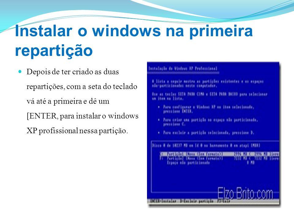 Instalar o windows na primeira repartição Depois de ter criado as duas repartições, com a seta do teclado vá até a primeira e dê um [ENTER, para insta