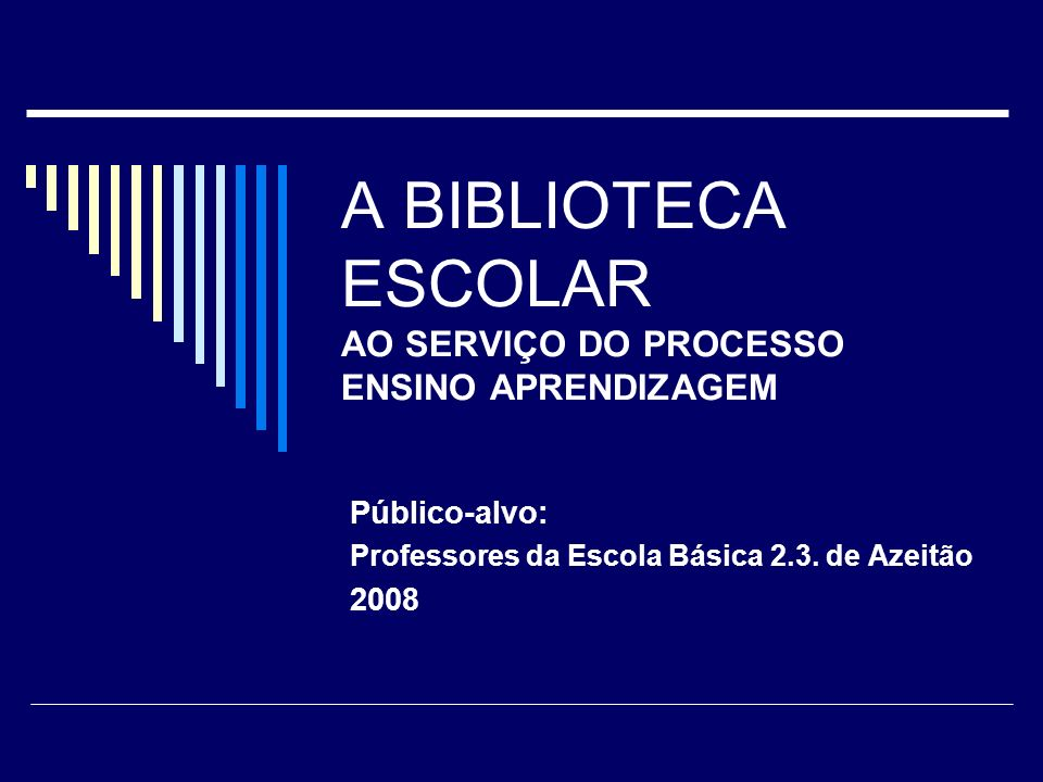 A BIBLIOTECA ESCOLAR AO SERVIÇO DO PROCESSO ENSINO APRENDIZAGEM Público-alvo: Professores da Escola Básica 2.3. de Azeitão 2008