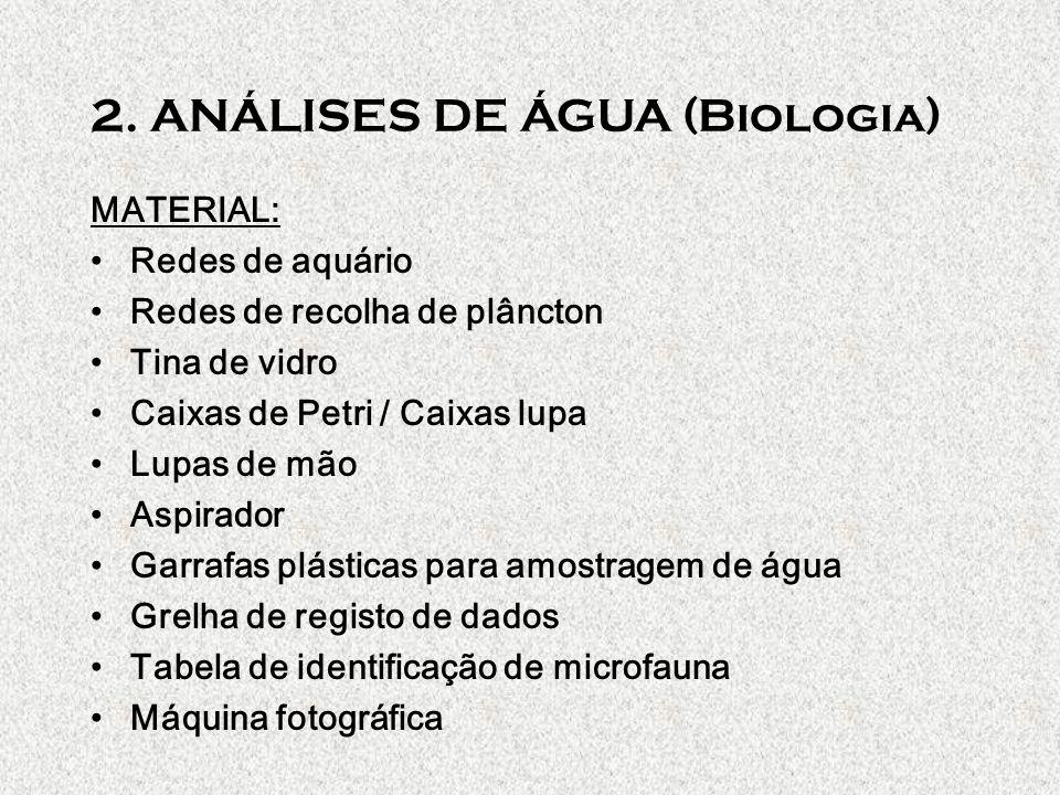 2. ANÁLISES DE ÁGUA (Biologia) MATERIAL: Redes de aquário Redes de recolha de plâncton Tina de vidro Caixas de Petri / Caixas lupa Lupas de mão Aspira