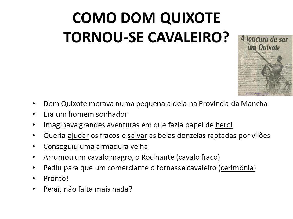 COMO DOM QUIXOTE TORNOU-SE CAVALEIRO? Dom Quixote morava numa pequena aldeia na Província da Mancha Era um homem sonhador Imaginava grandes aventuras