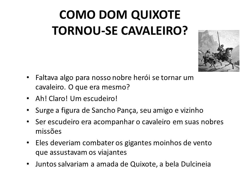 COMO DOM QUIXOTE TORNOU-SE CAVALEIRO? Faltava algo para nosso nobre herói se tornar um cavaleiro. O que era mesmo? Ah! Claro! Um escudeiro! Surge a fi