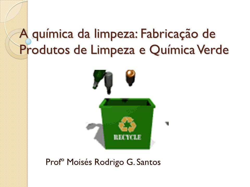 A química da limpeza: Fabricação de Produtos de Limpeza e Química Verde Profº Moisés Rodrigo G. Santos