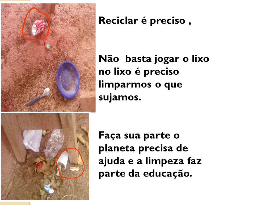 Reciclar é preciso, Não basta jogar o lixo no lixo é preciso limparmos o que sujamos. Faça sua parte o planeta precisa de ajuda e a limpeza faz parte