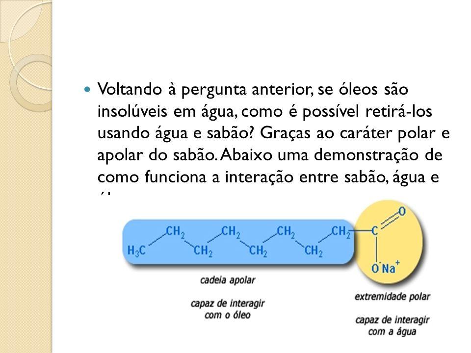 Voltando à pergunta anterior, se óleos são insolúveis em água, como é possível retirá-los usando água e sabão? Graças ao caráter polar e apolar do sab