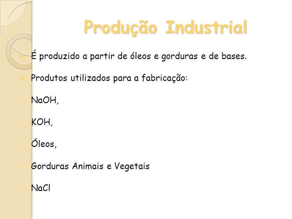 Produção Industrial É produzido a partir de óleos e gorduras e de bases. Produtos utilizados para a fabricação: NaOH, KOH, Óleos, Gorduras Animais e V