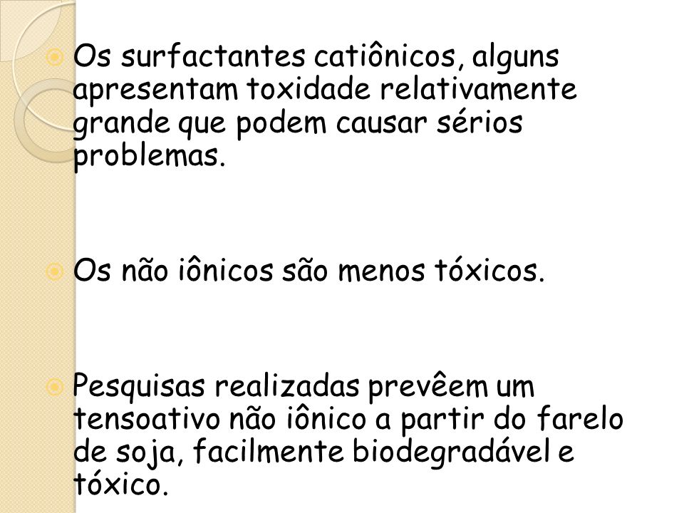 Os surfactantes catiônicos, alguns apresentam toxidade relativamente grande que podem causar sérios problemas. Os não iônicos são menos tóxicos. Pesqu