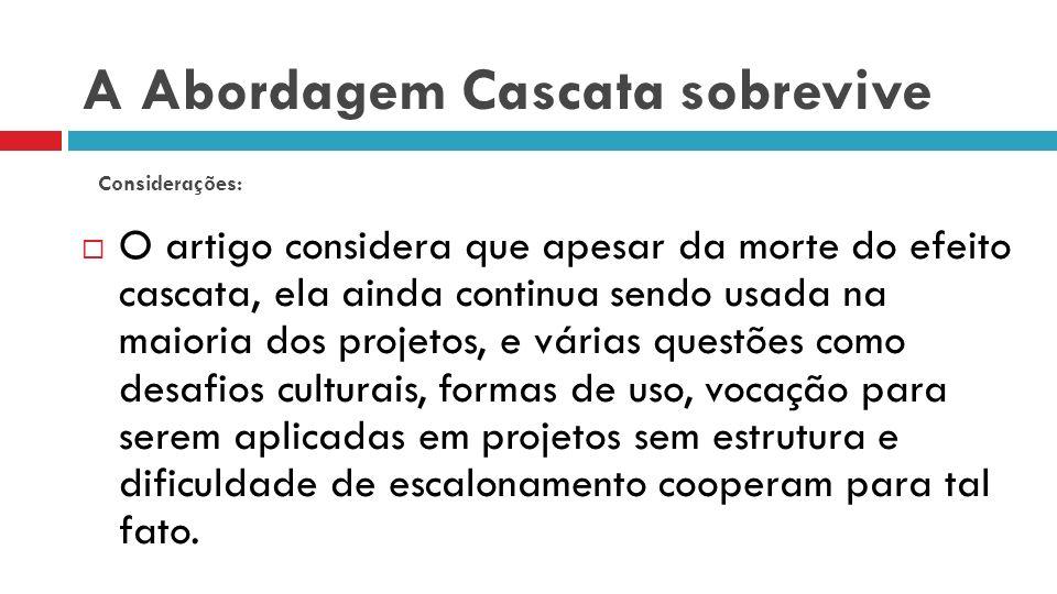 A Abordagem Cascata sobrevive O artigo considera que apesar da morte do efeito cascata, ela ainda continua sendo usada na maioria dos projetos, e vári