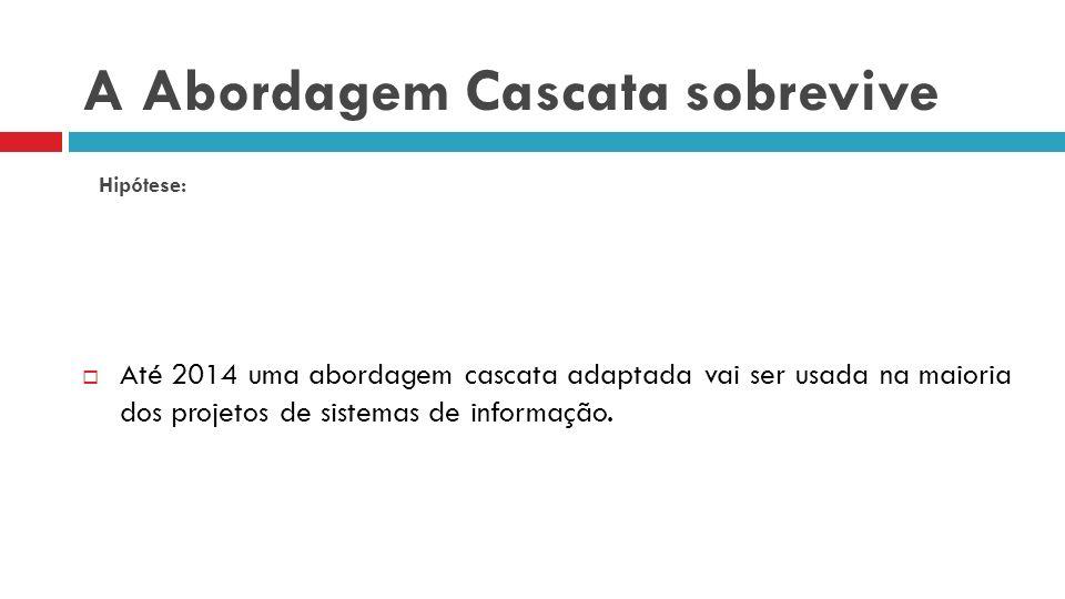 A Abordagem Cascata sobrevive Até 2014 uma abordagem cascata adaptada vai ser usada na maioria dos projetos de sistemas de informação. Hipótese: