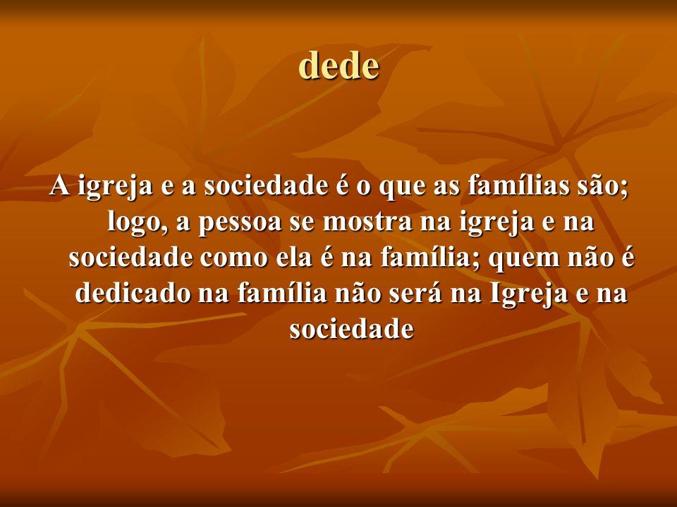 dede A igreja e a sociedade é o que as famílias são; logo, a pessoa se mostra na igreja e na sociedade como ela é na família; quem não é dedicado na f