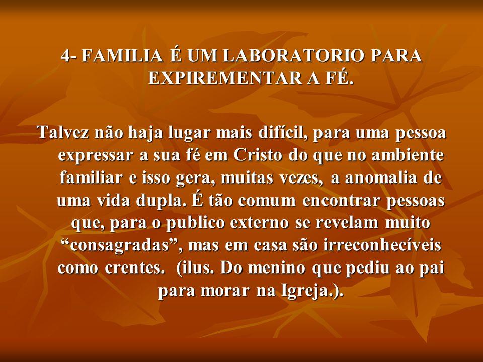 4- FAMILIA É UM LABORATORIO PARA EXPIREMENTAR A FÉ. Talvez não haja lugar mais difícil, para uma pessoa expressar a sua fé em Cristo do que no ambient