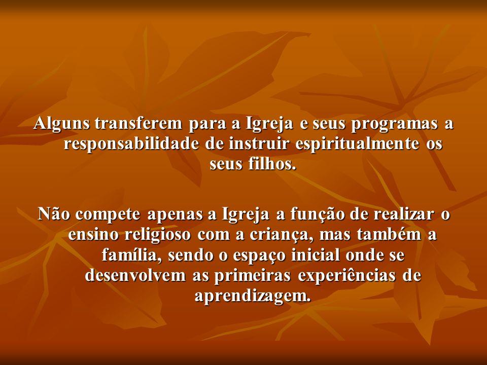 Alguns transferem para a Igreja e seus programas a responsabilidade de instruir espiritualmente os seus filhos. Não compete apenas a Igreja a função d
