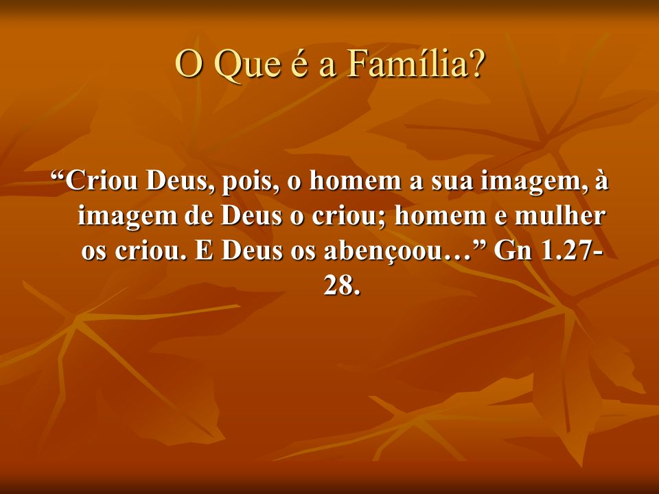 O Que é a Família? Criou Deus, pois, o homem a sua imagem, à imagem de Deus o criou; homem e mulher os criou. E Deus os abençoou… Gn 1.27- 28.