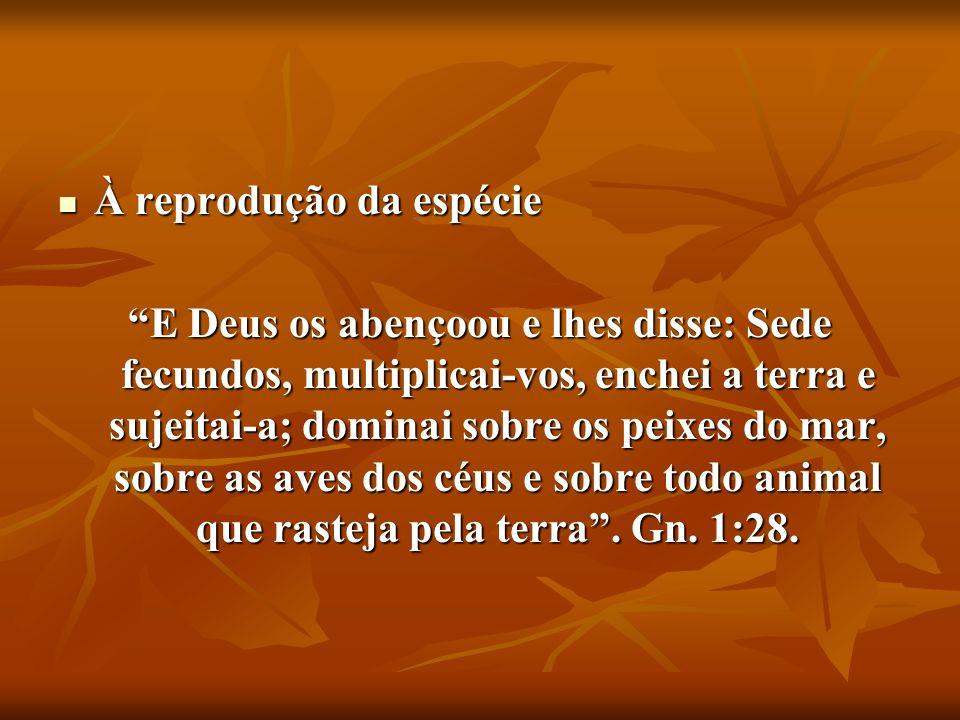 À reprodução da espécie À reprodução da espécie E Deus os abençoou e lhes disse: Sede fecundos, multiplicai-vos, enchei a terra e sujeitai-a; dominai