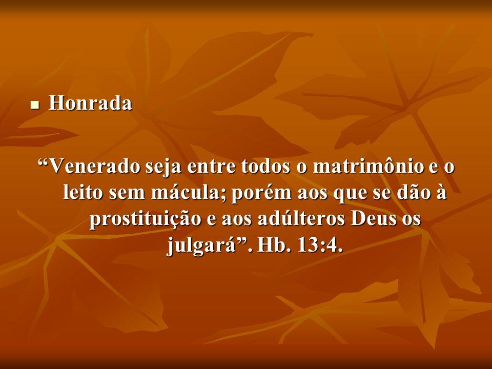 Honrada Honrada Venerado seja entre todos o matrimônio e o leito sem mácula; porém aos que se dão à prostituição e aos adúlteros Deus os julgará. Hb.