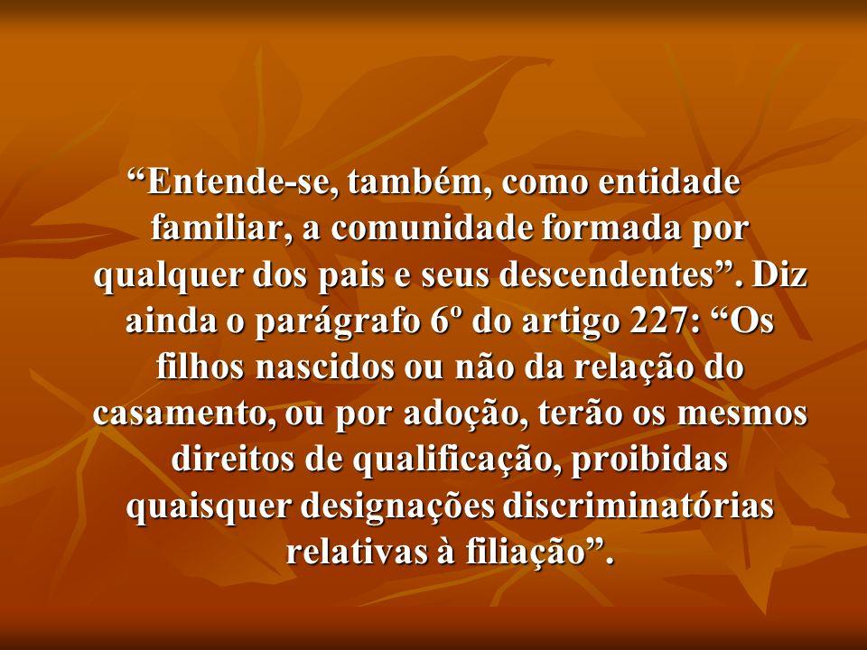 Entende-se, também, como entidade familiar, a comunidade formada por qualquer dos pais e seus descendentes. Diz ainda o parágrafo 6º do artigo 227: Os