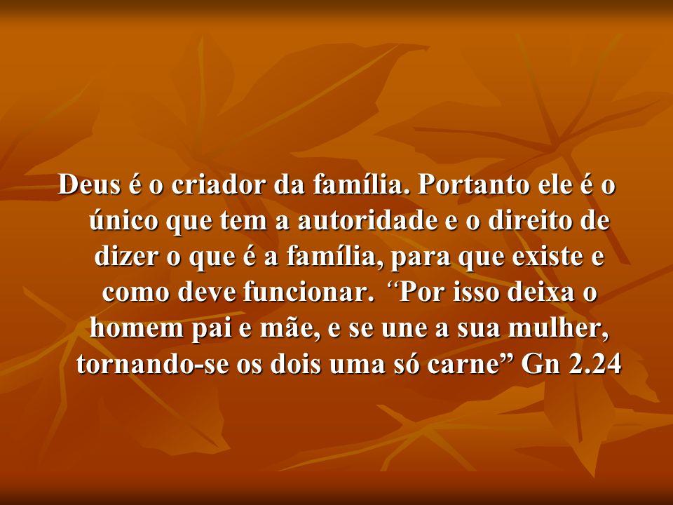 Deus é o criador da família. Portanto ele é o único que tem a autoridade e o direito de dizer o que é a família, para que existe e como deve funcionar
