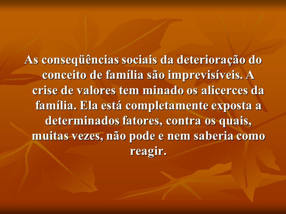 As conseqüências sociais da deterioração do conceito de família são imprevisíveis. A crise de valores tem minado os alicerces da família. Ela está com