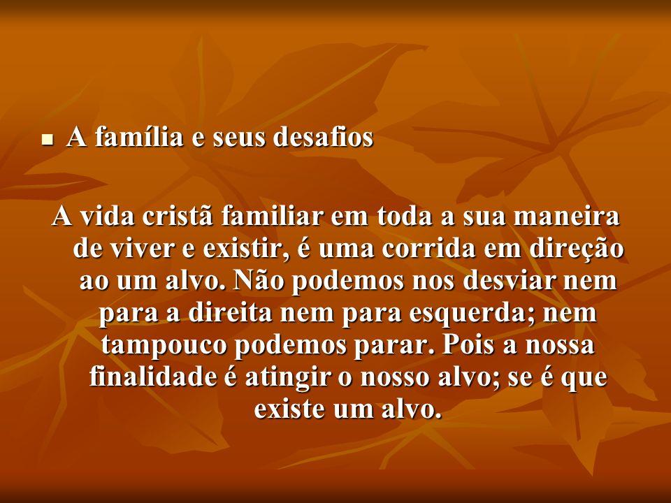 A família e seus desafios A família e seus desafios A vida cristã familiar em toda a sua maneira de viver e existir, é uma corrida em direção ao um al