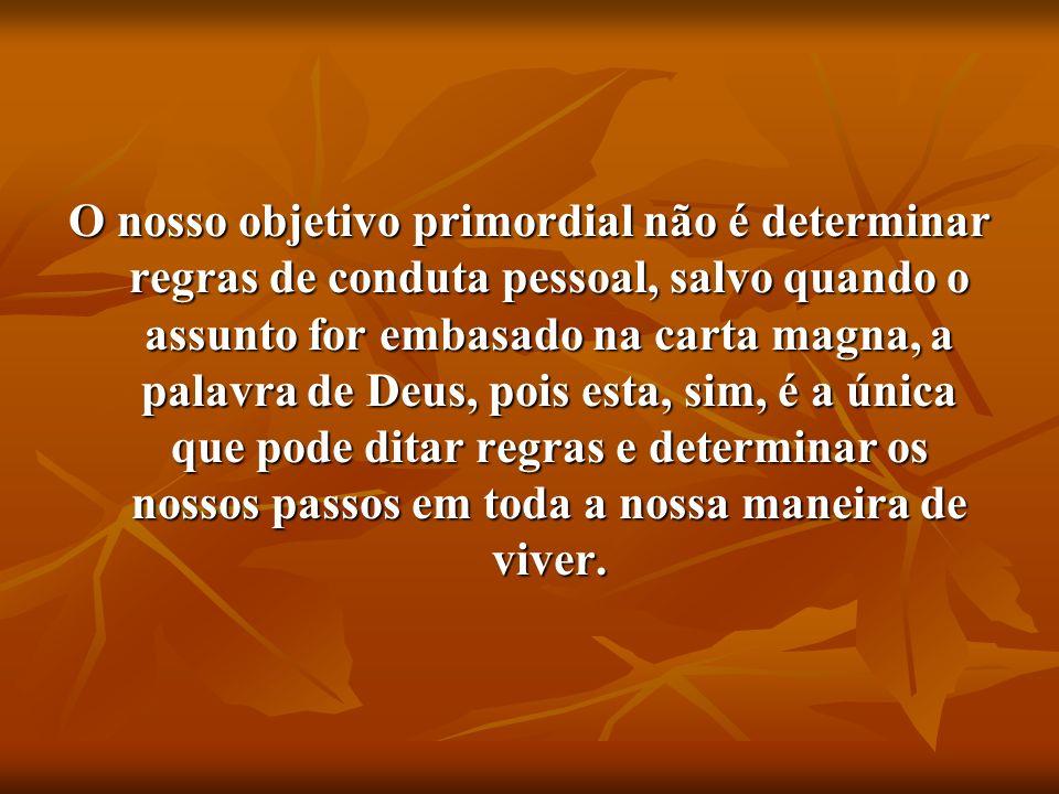 O nosso objetivo primordial não é determinar regras de conduta pessoal, salvo quando o assunto for embasado na carta magna, a palavra de Deus, pois es