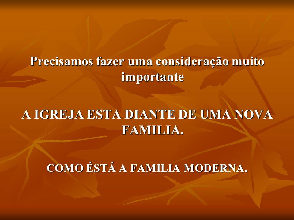 Precisamos fazer uma consideração muito importante A IGREJA ESTA DIANTE DE UMA NOVA FAMILIA. COMO ÉSTÁ A FAMILIA MODERNA.