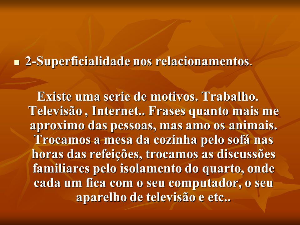 2-Superficialidade nos relacionamentos. 2-Superficialidade nos relacionamentos. Existe uma serie de motivos. Trabalho. Televisão, Internet.. Frases qu