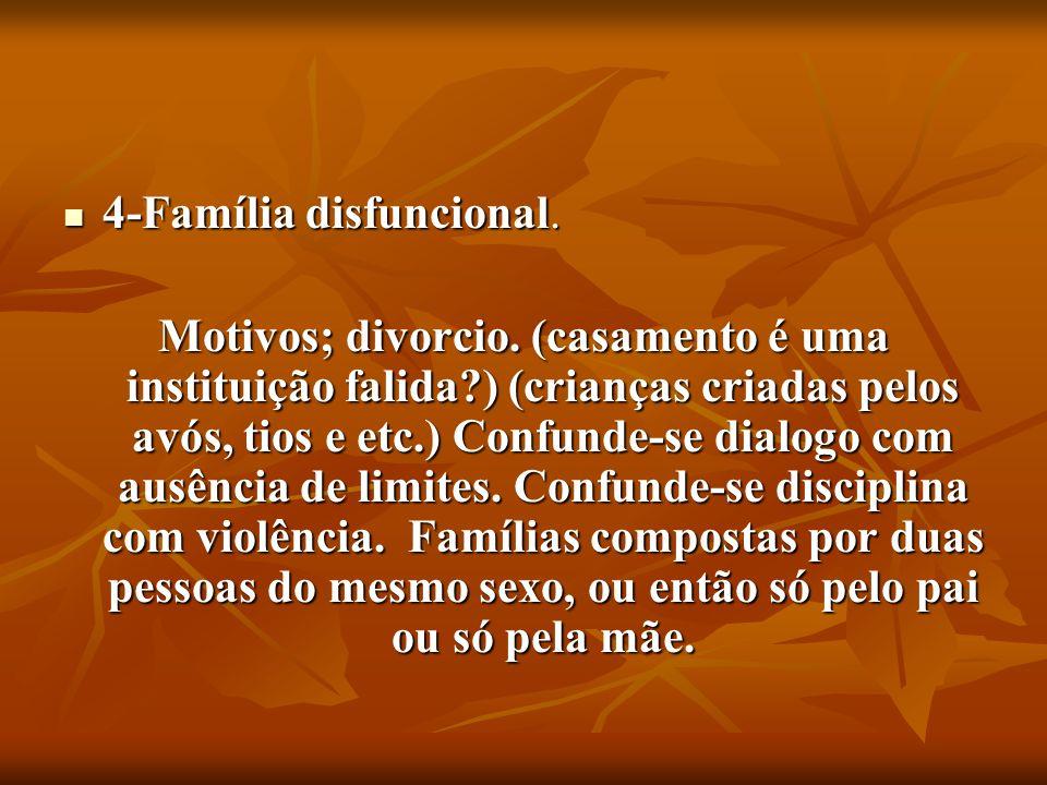 4-Família disfuncional. 4-Família disfuncional. Motivos; divorcio. (casamento é uma instituição falida?) (crianças criadas pelos avós, tios e etc.) Co