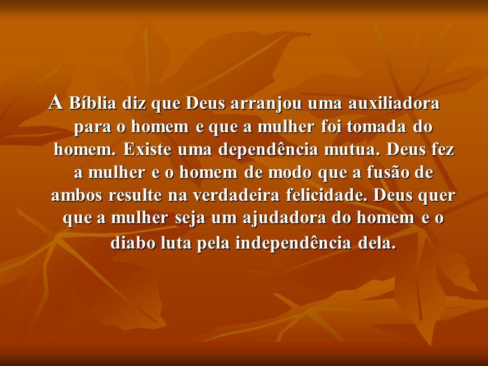 A Bíblia diz que Deus arranjou uma auxiliadora para o homem e que a mulher foi tomada do homem. Existe uma dependência mutua. Deus fez a mulher e o ho