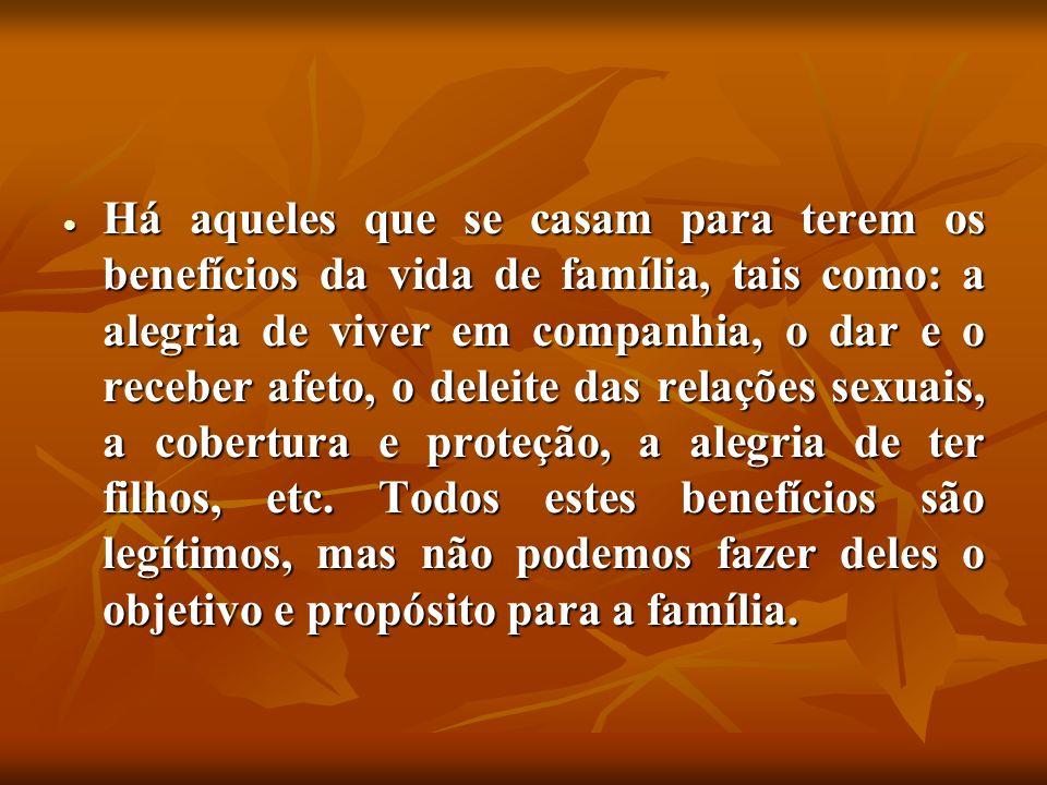 Há aqueles que se casam para terem os benefícios da vida de família, tais como: a alegria de viver em companhia, o dar e o receber afeto, o deleite da