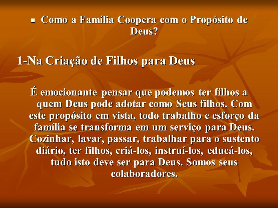 Como a Família Coopera com o Propósito de Deus? Como a Família Coopera com o Propósito de Deus? 1-Na Criação de Filhos para Deus É emocionante pensar